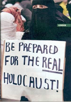 """""""Bereitet euch auf den wirklichen Holocaust vor"""" Auf Demonstrationen in London konnten die Moslems frank und frei ihre Zukunftspläne bezüglich der Juden und deren europäische Handlanger kundtun. Ihre Wut darüber, daß Völkermord, Folter, Verreibung und Enteignung der Palästinenser im Namen des """"Holocaust"""" geschehen, kann nicht mehr gedämpft werden. In London skandierten die Massen: """"Wir werden die große Lüge in Wirklichkeit verwandeln. Bereitet euch auf den wirklichen Holocaust vor."""""""