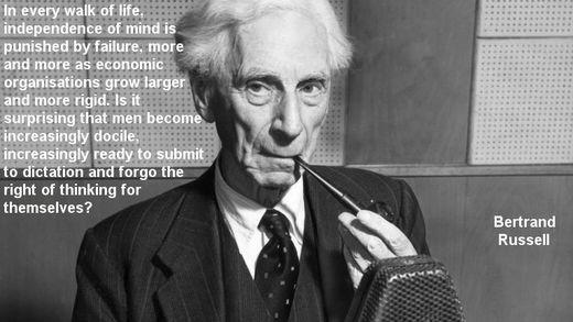 """""""In jedem Bereich des Lebens wird die Unabhängigkeit des Geistes mit Versagen bestraft, und dies immer mehr je größer ökonomische Organisationen anwachsen und je rigider sie werden. Ist es überraschend, dass der Mensch immer gefügiger wird, immer mehr bereit dazu, sich einem Diktat zu unterwerfen und auf das Recht zu verzichten für sich selbst zu denken?"""" - Bertrand Russel"""